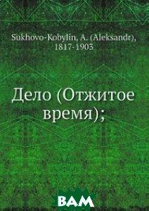 Купить Дело (Отжитое время);, Нобель Пресс, А. Сухово-Кобылин, 978-5-517-99292-5