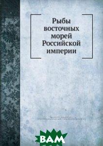 Купить Рыбы восточных морей Российской империи, Нобель Пресс, П.Ю. Шмидт, 978-5-517-99241-3