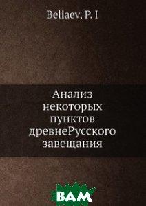 Анализ некоторых пунктов древнеРусского завещания, Нобель Пресс, П.И. Беляев, 978-5-517-99178-2  - купить со скидкой