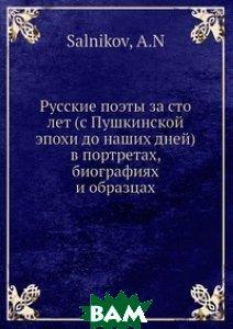 Купить Русские поэты за сто лет (с Пушкинской эпохи до наших дней) в портретах, биографиях и образцах, Нобель Пресс, А.Н. Салников, 978-5-517-99085-3