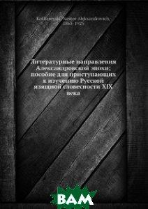 Литературные направления Александровской эпохи; пособие для приступающих к изучению Русской изящной словесности XIX века