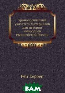 Купить Хронологический указатель материалов для истории инородцев европейской России, Нобель Пресс, П. Кеппен, 978-5-517-98931-4