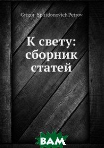 Купить К свету: сборник статей, Нобель Пресс, Г.С. Петров, 978-5-517-98912-3