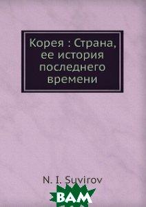Купить Корея: Страна, ее история последнего времени, Книга по Требованию, Н.И. Сувиров, 978-5-517-98903-1