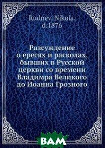 Купить Разсуждение о ересях и расколах, бывших в Русской церкви со времени Владимра Великого до Иоанна Грозного, Нобель Пресс, Н. Руднев, 978-5-517-98737-2