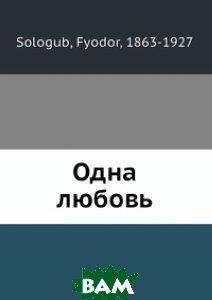 Купить Одна любовь, Нобель Пресс, Ф. Сологуб, 978-5-517-98586-6