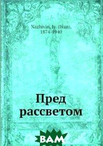 Купить Пред рассветом, Нобель Пресс, И. Наживин, 978-5-517-98540-8
