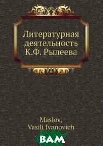 Купить Литературная деятельность К.Ф. Рылеева, Нобель Пресс, В.И. Маслов, 978-5-517-98522-4