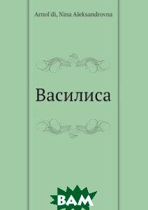 Купить Василиса, Нобель Пресс, Н.А. Арнольди, 978-5-517-98450-0