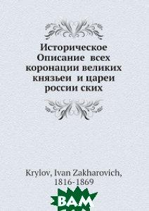 Купить Историческое Описание всех коронации великих князьей и царей российских, Нобель Пресс, И.З. Крылов, 978-5-517-98202-5