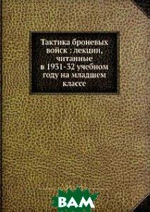 Тактика броневых войск: лекции, читанные в 1931-32 учебном году на младшем классе