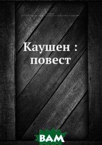 Купить Каушен: повест, Нобель Пресс, Г.А. Гоштовт, 978-5-517-98163-9