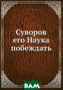 Купить Суворов его Наука побеждать, Книга по Требованию, Н.Н. Головин, 978-5-517-98096-0