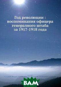Купить Год революции: воспоминания офицера генералного штаба за 1917-1918 года, Нобель Пресс, Е.А. Верцинскии, 978-5-517-97934-6