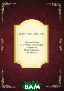 Купить Руководство к истории живописи со времен Константина Великого, Нобель Пресс, Ф. Куглер, 978-5-517-97877-6