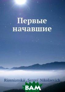 Купить Первые начавшие, Нобель Пресс, С.Н. Риаснианский, 978-5-517-97822-6