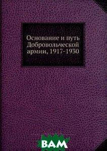 Купить Основание и путь Добровольческой армии, 1917-1930, Нобель Пресс, М.М. Зинкевич, 978-5-517-97753-3