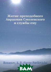 Купить Житие преподобного Авраамия Смоленского и службы ему, Нобель Пресс, С.П. Розанов, 978-5-517-97707-6