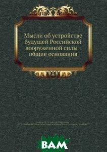 Купить Мысли об устройстве будущей Российской вооруженной силы: общие основания, Нобель Пресс, Н.Н. Головин, 978-5-517-97527-0
