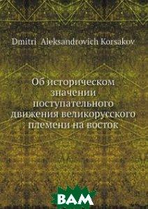 Купить Об историческом значении поступательного движения великорусского племени на восток, Нобель Пресс, Д.А. Корсаков, 978-5-517-97495-2
