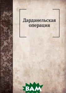 Купить Дарданельская операция, Нобель Пресс, А.А. Коленковскии, 978-5-517-97491-4