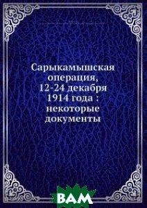 Купить Сарыкамышская операция, 12-24 декабря 1914 года: некоторые документы, Нобель Пресс, А. Андреев, 978-5-517-97490-7