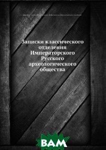 Записки классического отделения Императорского Русского археологического общества
