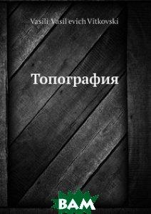 Купить Топография, Нобель Пресс, В.В. Витковский, 978-5-517-97114-2