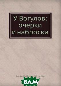 Купить У Вогулов: очерки и наброски, Нобель Пресс, К.Д. Носилов, 978-5-517-97075-6