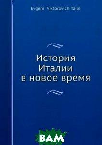 Купить История Италии в новое время, Нобель Пресс, Е.В. Тарле, 978-5-517-96974-3