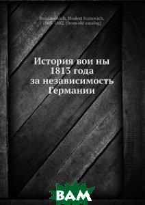 Купить История войны 1813 года за независимость Германии, Нобель Пресс, М.И. Богданович, 978-5-517-96875-3
