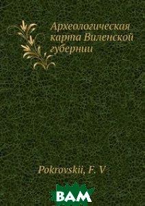 Купить Археологическая карта Виленской губернии, Нобель Пресс, Ф.В. Покровскии, 978-5-517-96723-7