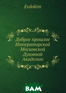 Купить Доброе прошлое Императорской Московской Духовной Академии, Нобель Пресс, Евдоким, 978-5-517-96573-8