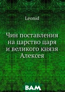 Купить Чин поставления на царство царя и великого князя Алексея, Нобель Пресс, Архимандрит Леонид, 978-5-517-96557-8