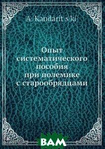 Купить Опыт систематического пособия при полемике с старообрядцами, Нобель Пресс, А.. Кандарицкий, 978-5-517-96485-4