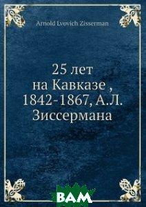 Купить 25 лет на Кавказе, 1842-1867, А.Л. Зиссермана, Нобель Пресс, 978-5-517-96357-4