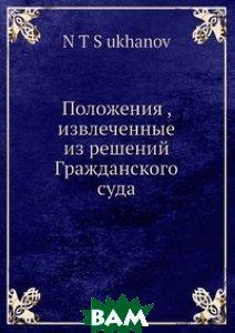 Купить Положения, извлеченные из решений Гражданского суда, Нобель Пресс, Н.Т. Суханов, 978-5-517-96249-2