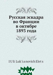 Купить Русская эскадра во Франции в октябре 1893 года, Нобель Пресс, Ю.Л. Елец, 978-5-517-96178-5