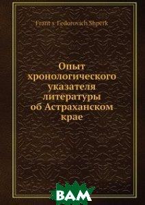 Купить Опыт хронологического указателя литературы об Астраханском крае, Нобель Пресс, Ф.Ф. Шперк, 978-5-517-96119-8