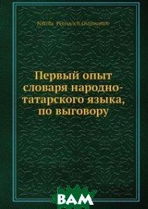 Купить Первый опыт словаря народно-татарского языка, по выговору, Нобель Пресс, Н.П. Остроумов, 978-5-517-96074-0