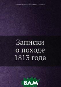Купить Записки о походе 1813 года, Нобель Пресс, А.И. Михайловский-Данилевский, 978-5-517-96055-9