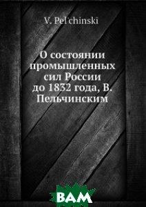 Купить О состоянии промышленных сил России до 1832 года, В. Пельчинским, Нобель Пресс, В. Пельчинский, 978-5-517-96038-2