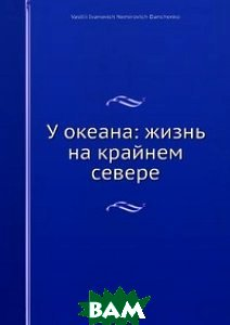 Купить У океана: жизнь на крайнем севере, Нобель Пресс, В.И. Немирович-Данченко, 978-5-517-96010-8