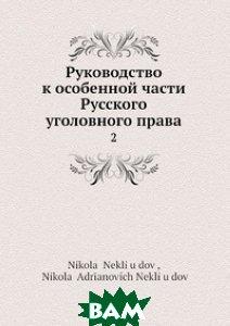 Купить Руководство к особенной части Русского уголовного права, Нобель Пресс, Н. Неклюдов, 978-5-517-95962-1