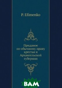 Купить Приданое по обычному праву крестья н Архангельской губернии, Нобель Пресс, П. Ефименко, 978-5-517-95953-9