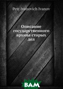 Описание государственного архива старых дел, Нобель Пресс, П.И. Иванов, 978-5-517-95923-2  - купить со скидкой