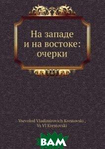 Купить На западе и на востоке: очерки, Нобель Пресс, В.В. Крестовский, 978-5-517-95783-2