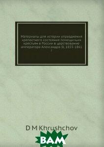 Купить Материалы для истории упразднения крепостного состояния помещичьих крестьян в России в царствование императора Александра II, 1855-1861, Нобель Пресс, Д.М. Хрущёв, 978-5-517-83771-4
