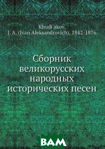 Купить Сборник великорусских народных исторических песен, Нобель Пресс, И.А. Худяков, 978-5-517-83762-2