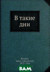 Купить В такие дни, Нобель Пресс, В. Брюсов, 978-5-517-83363-1